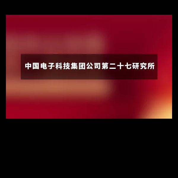 【中国电子科技集团公司第二十七研究所】近期与南京环科达成合作